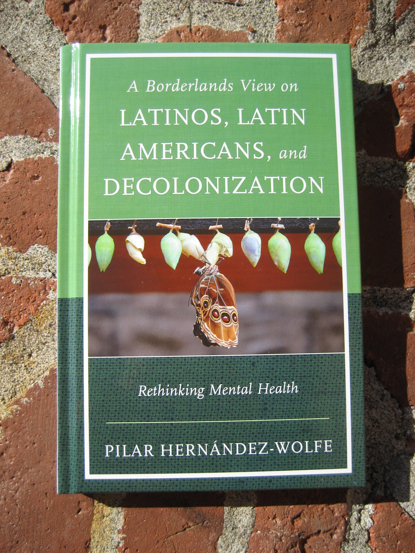 Latinos, A Borderlands View of Latinos, Latin Americans and  Decolonization. Rethinking Mental Health. Lanham, MD: Jason Aronson Publishers.